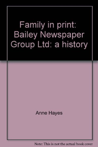 FAMILY IN PRINT : BAILEY NEWSPAPER GROUP A HISTORY : THE FIRST 122 YEARS (SIGNED): HAYES , ANNE: