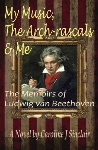 My Music, The Arch-rascals & Me: The Memoirs of Ludwig van Beethoven: Volume 1: Sinclair, ...