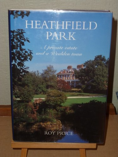 Heathfield Park: A Private Estate and a Wealden Town: Pryce, Roy