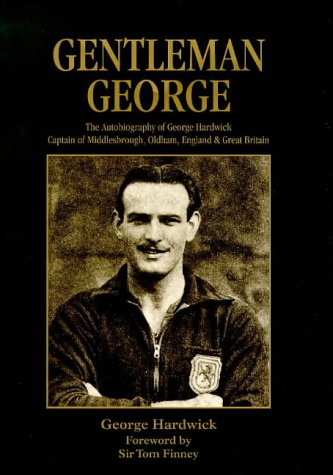 Gentleman George: The Autobiography of George Hardwick, Captain of Middlesbrough, Oldham Athletic, ...