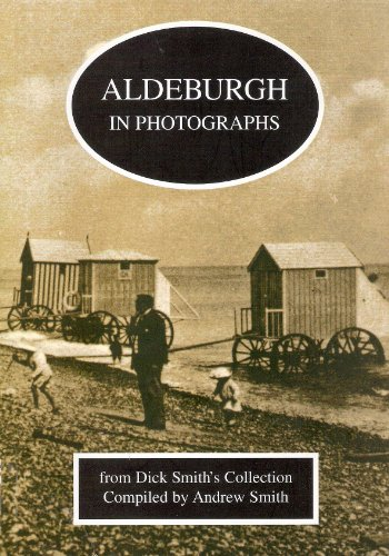 Aldeburgh in Photographs from Dick Smith s Collection: Andrew Smith (Compiler).
