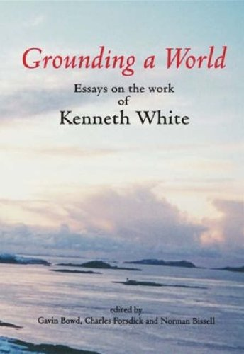 9780952933724: Grounding a World: Essays on the Work of Kenneth White: The St Andrews Symposium Organised by Gavin Bowd and Charles Forsdick at the Univ