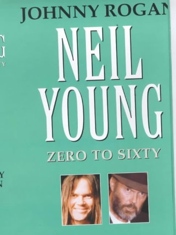 Neil Young: Zero to Sixty: A Critical Biography (9780952954040) by Rogan, Johnny