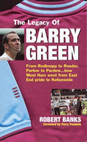 9780952964124: The Legacy of Barry Green: From Redknapp to Roeder, Parlow to Pardew...How West Ham Went from East End Pride to Nationwide