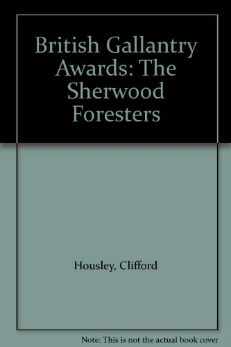 British Gallantry Awards : The Sherwood Foresters (45th & 95th Foot) 1854-1970: C. Housley (...