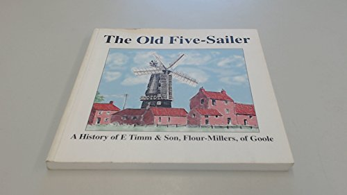 The Old Five-Sailer: A History of E Timm & Son, Flour Millers, of Goole