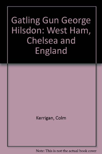 "Gatling Gun George"" Hilsdon: West Ham, Chelsea and England: Kerrigan, Colm"