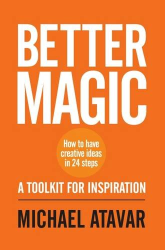 Better Magic - How to Have Creative Ideas in 24 Steps: Michael Atavar