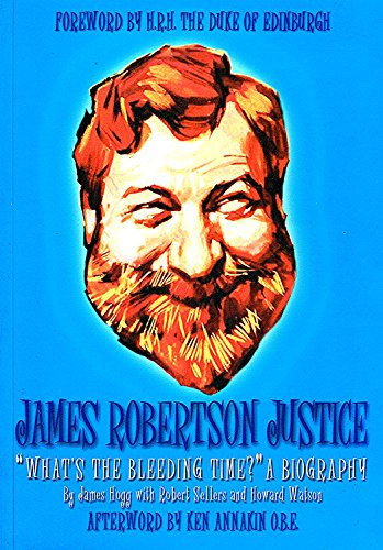 James Robertson Justice: What's the Bleeding Time?: A Biography (9780953192670) by James Hogg; Robert Sellers; Howard Watson
