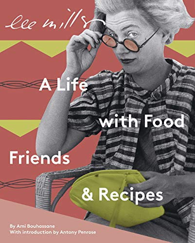 Lee Miller: A Life with Food, Friends and Recipes: Ami Bouhassane
