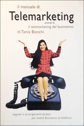 9780953255306: Manuale di Telemarketing di Tania Bianchi: Ovvero il Telemarketing del Buonsenso - Segreti e Accorgimenti Practici per Avere Successo al Telefono (Italian Edition)