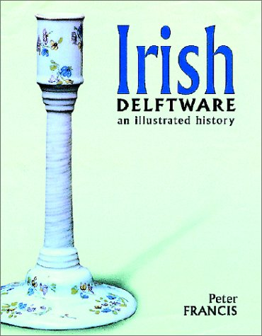 Irish Delftware: An Illustrated History: Peter Francis
