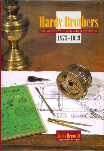 HARDY BROTHERS: THE MASTERS, THE MEN AND THEIR REELS. 1873 - 1939. By John Drewett. Foreword by Jim...