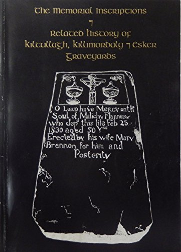 The memorial inscriptions and related history of Kiltullagh, Killimordaly, and Esker graveyards: ...