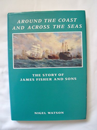 9780953410125: Around the Coast and Across the Sea: The Story of James Fisher and Sons