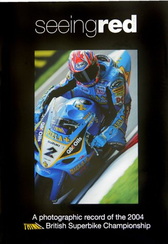 Seeing Red : A Photographic Record of the 2004 British Superbike Championship: Wright, James