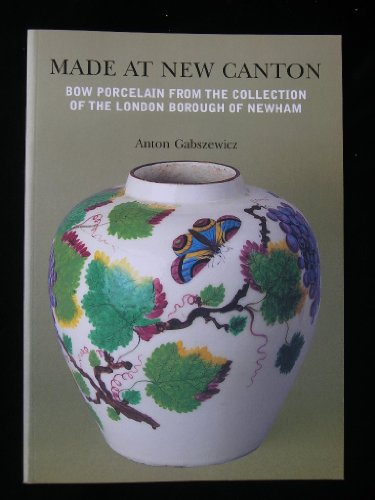 Made at New Canton: Bow Porcelain from the Collection of the London Borough of Newham: Gabszewicz, ...