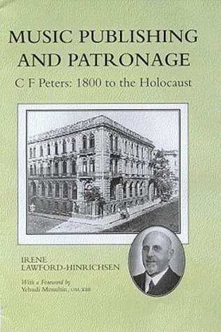 Music Publishing and Patronage CF Peters: 1800 to the Holocaust: Lawford-Hinrichsen, Irene (...