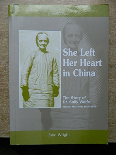 9780953612208: She Left Her Heart in China: The Story of Dr.Sally Wolfe, Medical Missionary 1915-1951