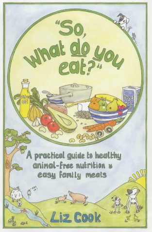 So, What Do You Eat?: A Practical Guide To Healthy Animal-Free Nutrition And Easy Family Meals