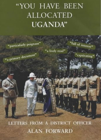 "You Have Been Allocated Uganda"": Letters from a District Officer: Forward, Alan"