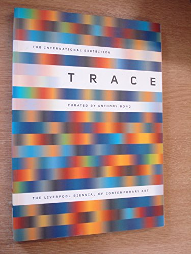 Trace: 1st Liverpool Biennial of International Contemporary Art: Bond, Anthony (curator); Anthony ...