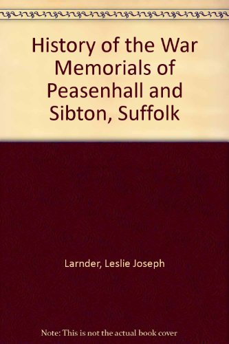 The History of The War Memorials of Peasenhall & Sibton, Suffolk.: Les Larnder.