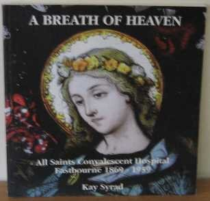 A Breath Of Heaven: All Saints Convalescence Hospital Eastbourne, 1869-1959 (SCARCE FIRST EDITION...