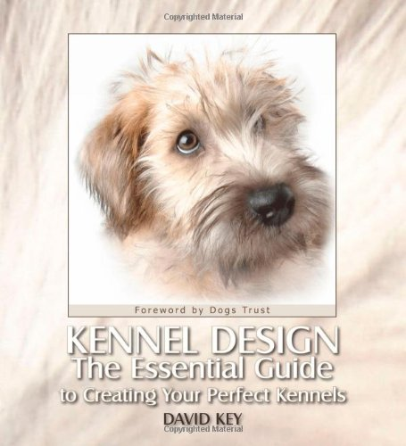 Kennel Design: The Essential Guide to Creating Your Perfect Kennels: Key, David; Bailey, Gwen