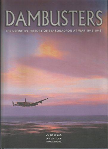 Dambusters: The Definitive History of 617 Squadron at War 1943 - 1945: Ward, Chris; Lee, Andy; ...