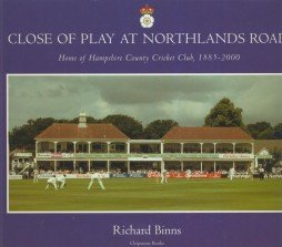 Close of Play at Northlands Road: Home of Hampshire County Cricket Club, 1885-2000: Binns, Richard;...