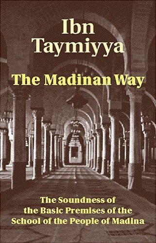 The Madinan Way: The Soundness of the Basic Premises of the People of Madina: Ibn Taymiyya