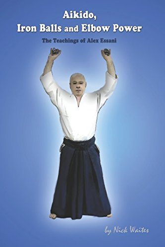 9780953884841: Aikido, Iron Balls and Elbow Power: The Teachings of Alex Essani