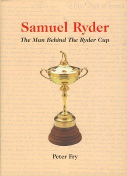 Samuel Ryder: The Man Behind the Ryder Cup - The Biography of Samuel Ryder (0953908704) by Fry, Peter