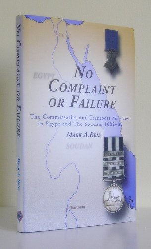 9780953920716: No Complaint or Failure: The Commissariat and Transport Services in Egypt and the Soudan, 1882-89