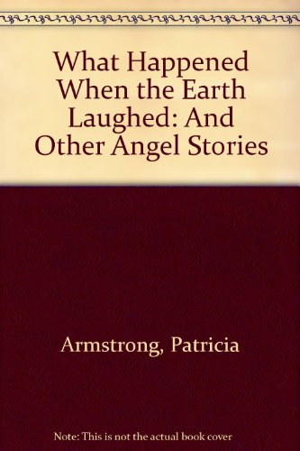 What Happened When the Earth Laughed: And Other Angel Stories (9780953940608) by Patricia Armstrong