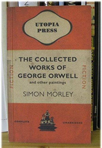 9780953965014: The Collected Works of George Orwell and Other Paintings By Simon Morley