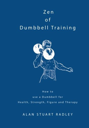 9780953994595: Zen of Dumbbell Training: How to use a Dumbbell for Health, Strength, Figure and Therapy