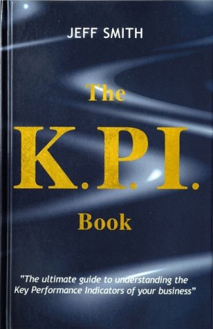 9780954025908: The KPI Book: The Ultimate Guide to Understanding the Key Performance Indicators of Your Business
