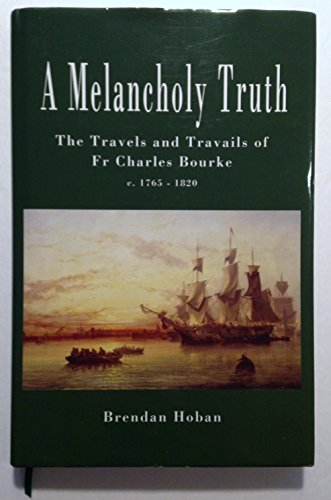 A Melancholy Truth: The Travels and Travails of Fr Charles Bourke c.1765-1820: Hoban, Brendan