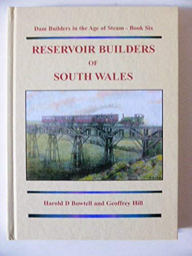Reservoir Builders of South Wales: Dam Builders in the Age of Steam: Bk. 6 (0954072626) by Bowtell, Harold D.; Hill, Geoffrey