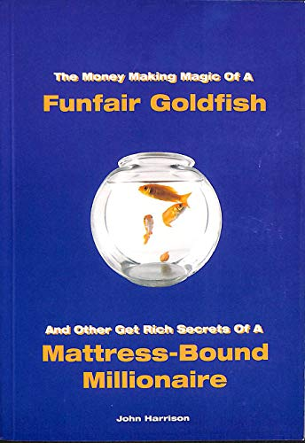 9780954118761: The Money Making Magic of a Funfair Goldfish and Other Get Rich Secrets of a Matress-bound Millionaire