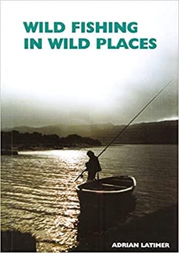 Wild Fishing in Wild Places: Latimer, Adrian