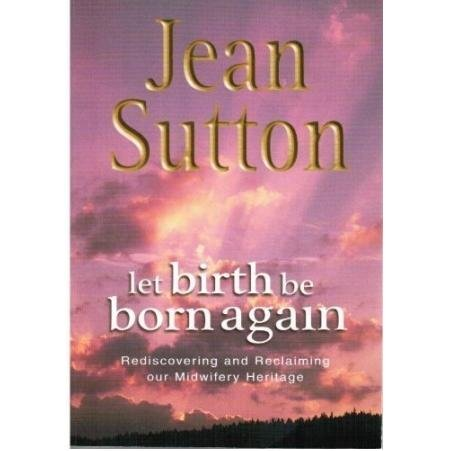 Let Birth be Born Again: Rediscovering and: Sutton, Jean Elaine
