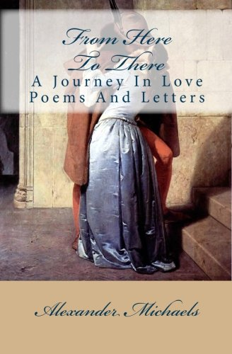 From Here to There: A Journey in Love Poems and Letters: Alexander Michaels