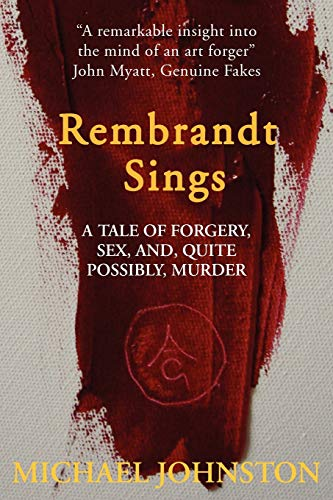 Rembrandt Sings: A Tale of Forgery, Sex, and Quite Possibly, Murder: Michael Johnston