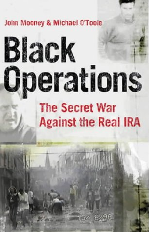 Black operations : the secret war against the Real IRA: Mooney, John. O'Toole, Michael