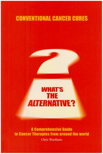 Conventional Cancer Cures - What's the Alternative?: a Comprehensive Guide to Cancer Therapies...