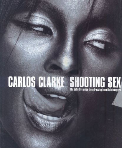 Shooting Sex: The Definitive Guide to Undressing: Bob Carlos Clarke
