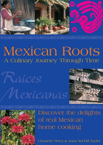 MEXICAN ROOTS: A Culinary Journey Through Time: Perez, Chonette & Taylor, Anna Xochitl